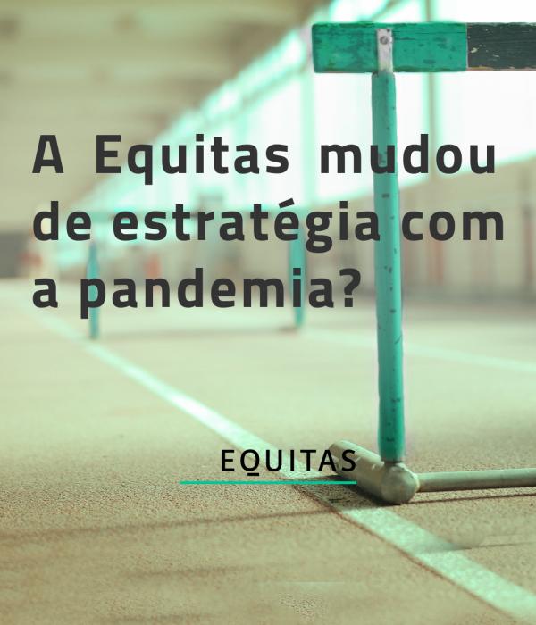A Equitas mudou de estratégia com a pandemia?